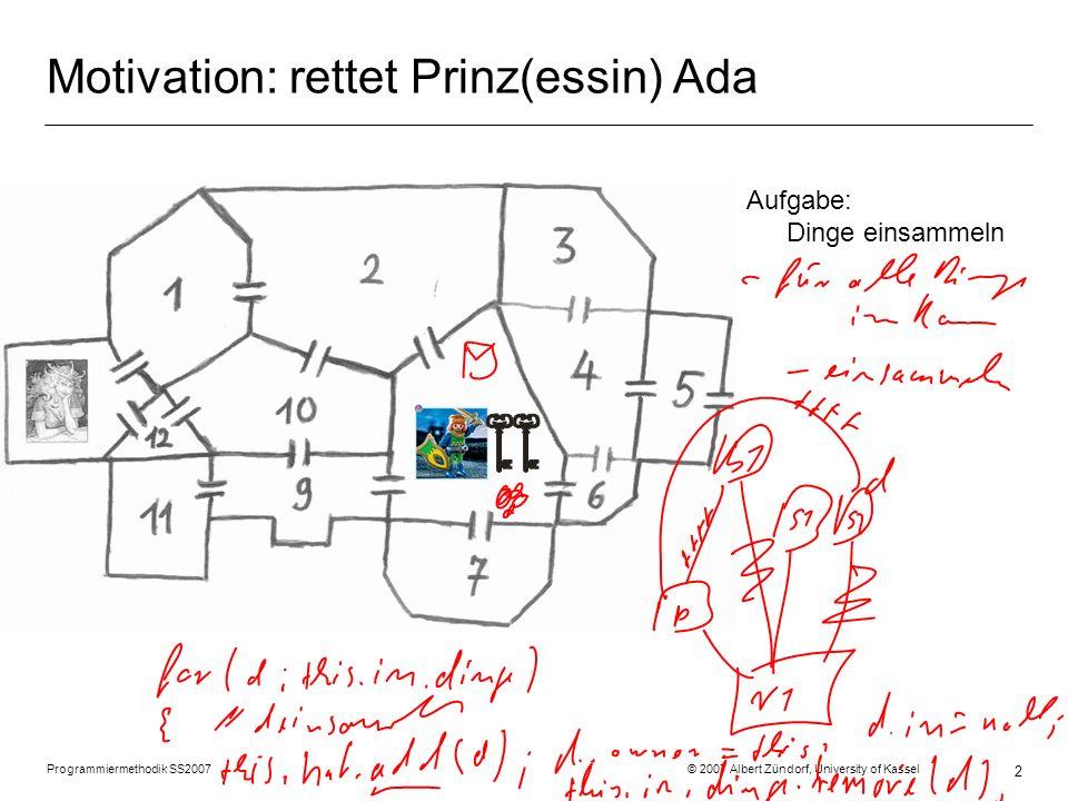 Programmiermethodik SS2007 © 2007 Albert Zündorf, University of Kassel 13 Grafische Tests mit Fujaba Story Boards class Scencario1Test { public Person prinz; public Raum r; public Tuer t1; … @Test public void scenario1 () { prinz = new Person (); r = new Raum (); prinz.setIn (r); t1 = new Tuer (); r.tueren.add (t1); … prinz.sammle…(); assertEquals (prinz.getIn (), r); assertTrue(r.tueren.contains(t1)); invent = prinz.hat; assertTrue(invent.enthaelt.contains(g1)) ; …