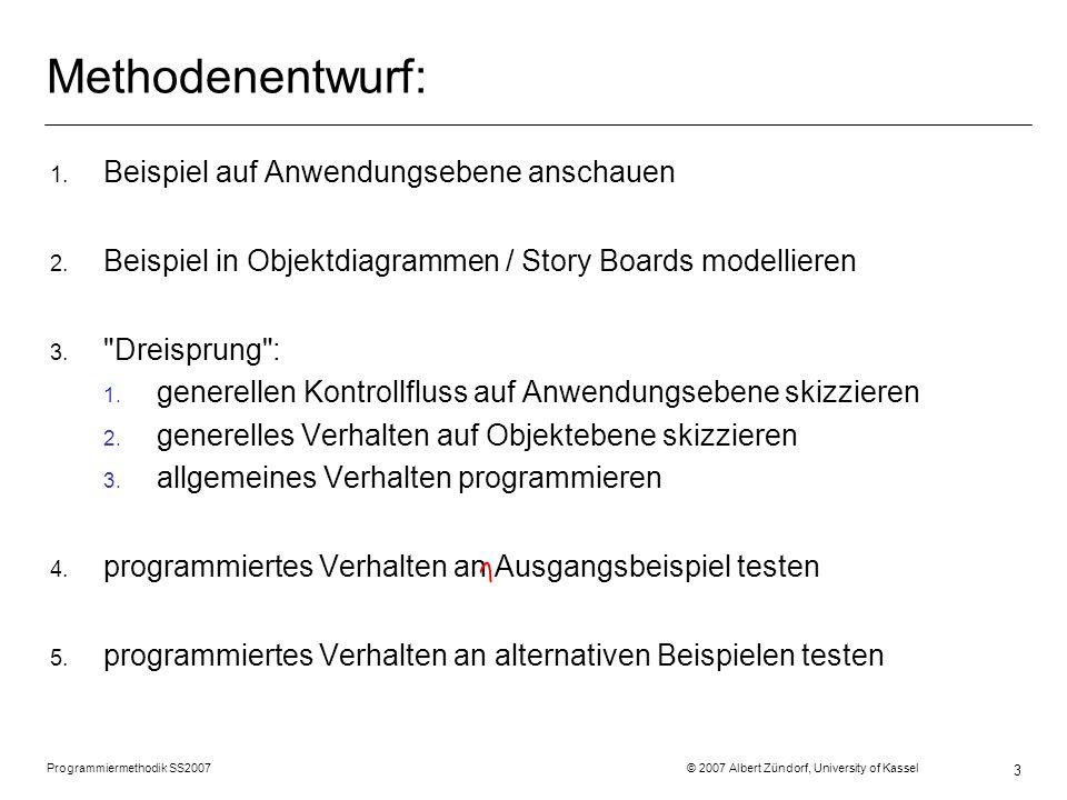Programmiermethodik SS2007 © 2007 Albert Zündorf, University of Kassel 3 Methodenentwurf: 1. Beispiel auf Anwendungsebene anschauen 2. Beispiel in Obj