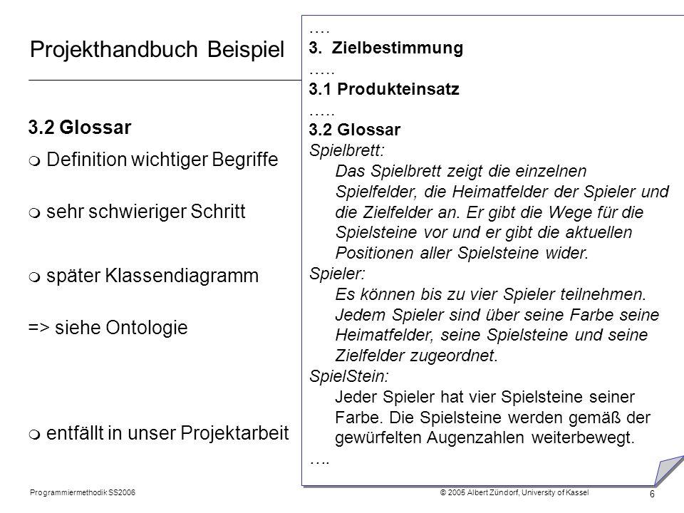 Programmiermethodik SS2006 © 2005 Albert Zündorf, University of Kassel 6 Projekthandbuch Beispiel 3.2 Glossar m Definition wichtiger Begriffe m sehr s