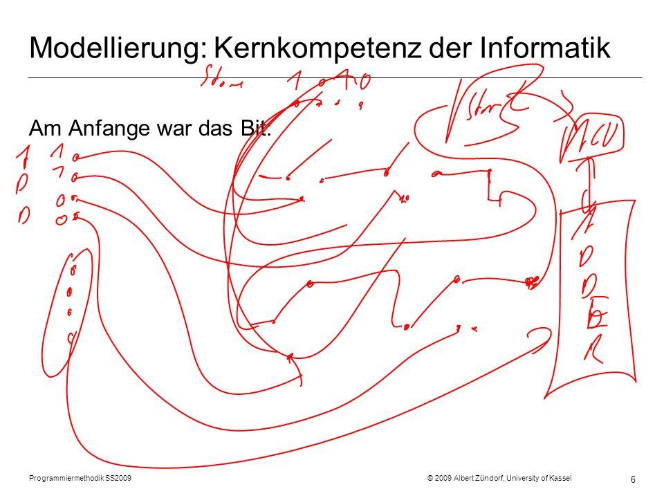 Programmiermethodik SS2009 © 2009 Albert Zündorf, University of Kassel 6 Modellierung: Kernkompetenz der Informatik Am Anfange war das Bit: