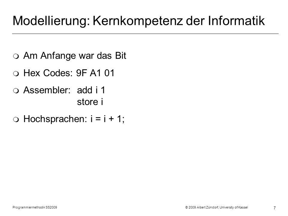 Programmiermethodik SS2009 © 2009 Albert Zündorf, University of Kassel 8 Modellierung: Kernkompetenz der Informatik Modellierung m = 3000 // Masse in Tonnen h = 1000 // Höhe in Kilometer v = 0 // Geschwindigkeit in m/sec r = 1250 // Treibstoff in Tonnen a = 0,6 // Mondanziehung in m/sec^2 F = m * a, s = v * t,...