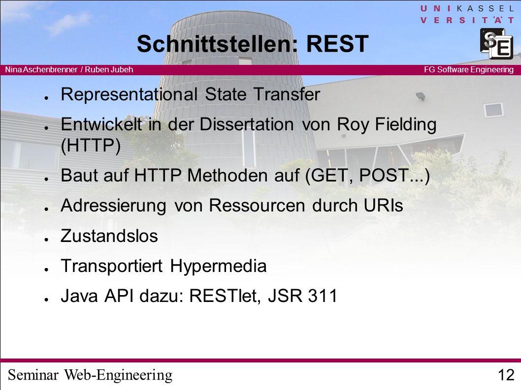 Seminar Web-Engineering Nina Aschenbrenner / Ruben Jubeh 12 FG Software Engineering Schnittstellen: REST Representational State Transfer Entwickelt in der Dissertation von Roy Fielding (HTTP) Baut auf HTTP Methoden auf (GET, POST...) Adressierung von Ressourcen durch URIs Zustandslos Transportiert Hypermedia Java API dazu: RESTlet, JSR 311