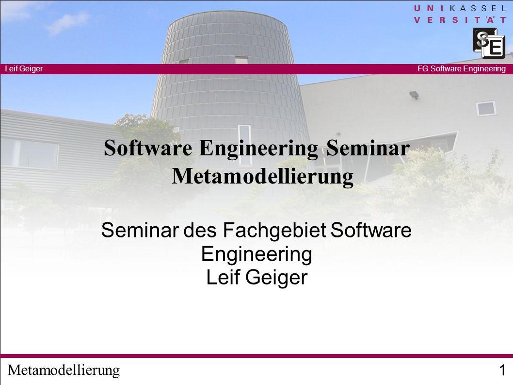 Metamodellierung Leif Geiger 1 FG Software Engineering Software Engineering Seminar Metamodellierung Seminar des Fachgebiet Software Engineering Leif