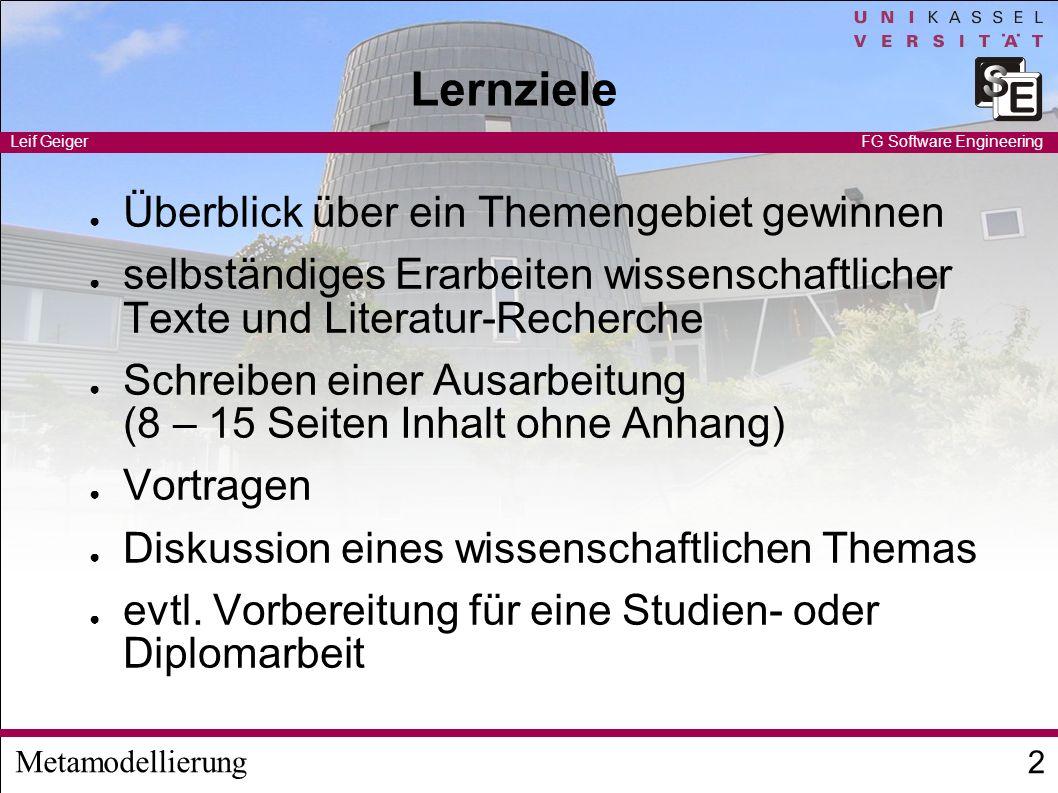 Metamodellierung Leif Geiger 2 FG Software Engineering Lernziele Überblick über ein Themengebiet gewinnen selbständiges Erarbeiten wissenschaftlicher