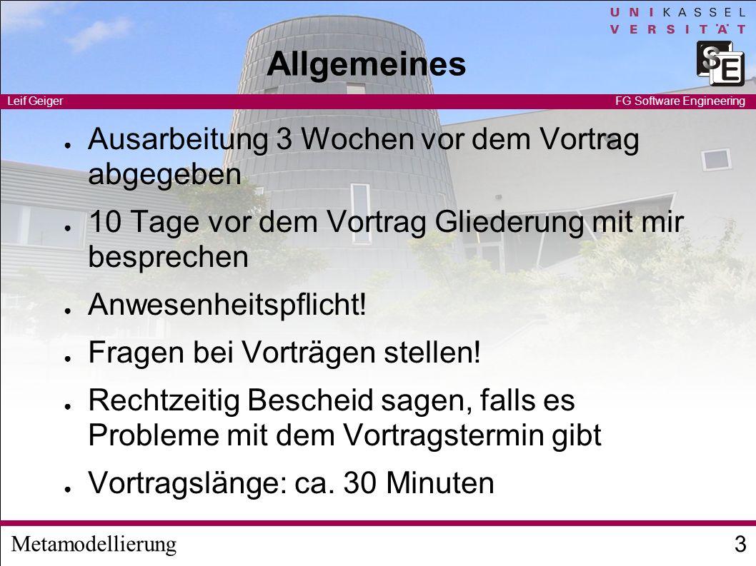 Metamodellierung Leif Geiger 3 FG Software Engineering Allgemeines Ausarbeitung 3 Wochen vor dem Vortrag abgegeben 10 Tage vor dem Vortrag Gliederung mit mir besprechen Anwesenheitspflicht.