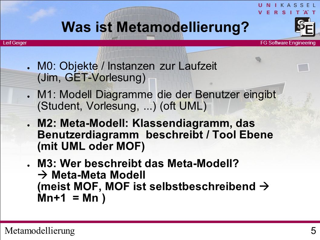 Metamodellierung Leif Geiger 5 FG Software Engineering Was ist Metamodellierung? M0: Objekte / Instanzen zur Laufzeit (Jim, GET-Vorlesung) M1: Modell