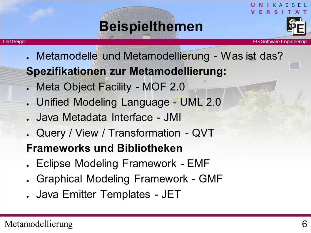 Metamodellierung Leif Geiger 6 FG Software Engineering Beispielthemen Metamodelle und Metamodellierung - Was ist das? Spezifikationen zur Metamodellie