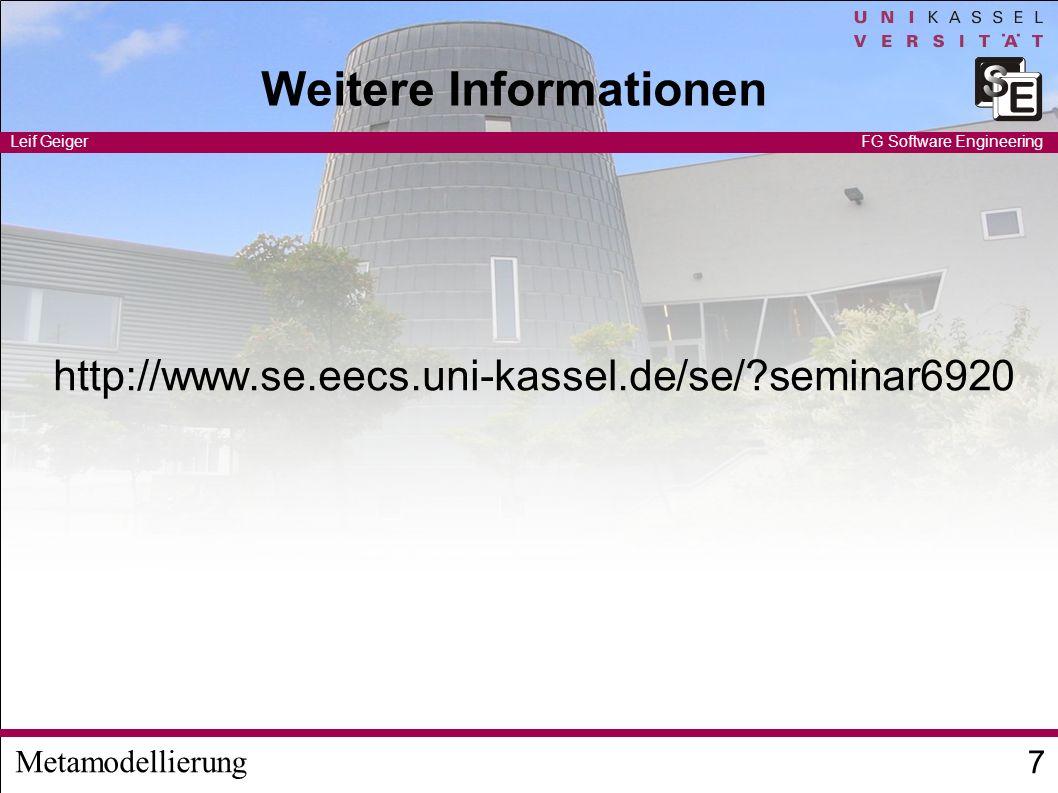 Metamodellierung Leif Geiger 7 FG Software Engineering Weitere Informationen http://www.se.eecs.uni-kassel.de/se/?seminar6920