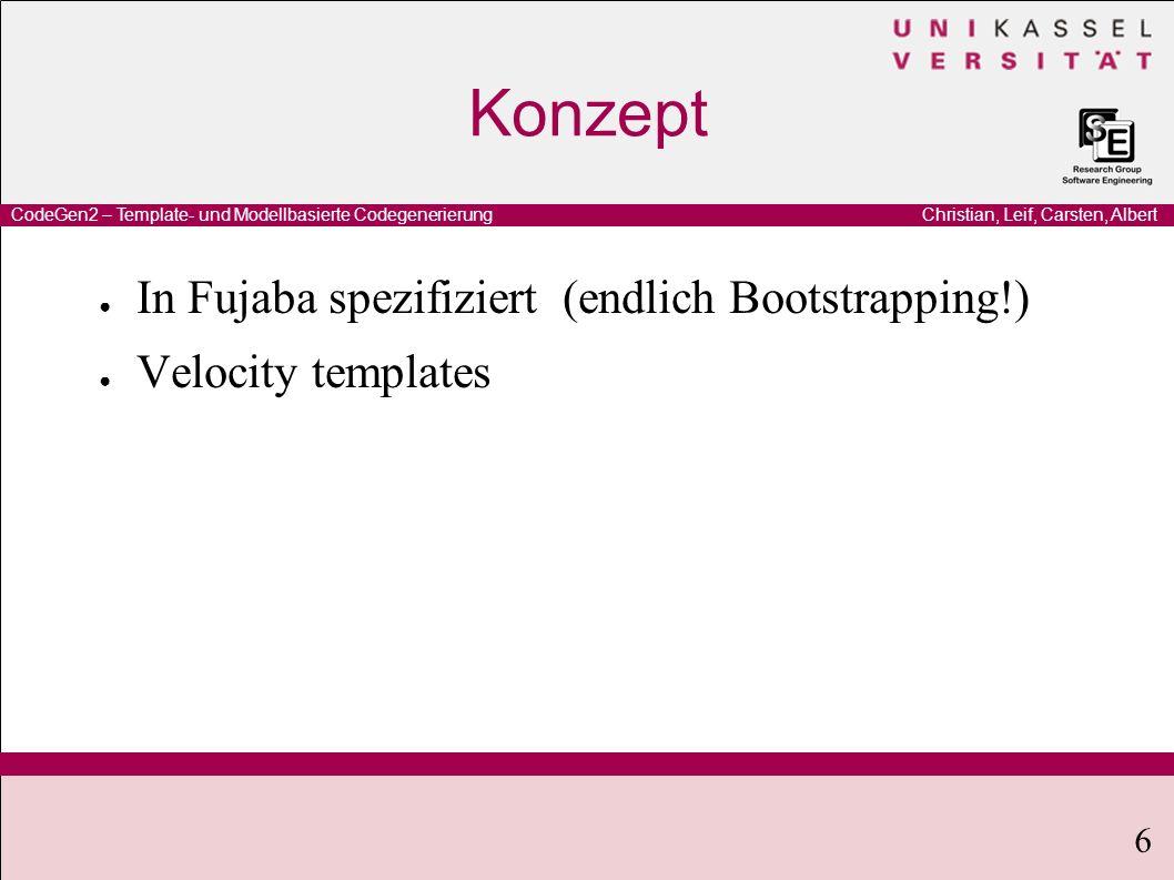 Christian, Leif, Carsten, AlbertCodeGen2 – Template- und Modellbasierte Codegenerierung 6 Konzept In Fujaba spezifiziert (endlich Bootstrapping!) Velocity templates