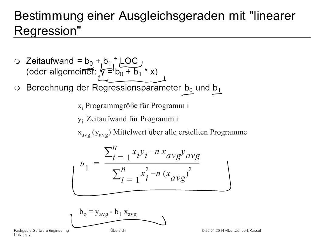 Fachgebiet Software Engineering Übersicht © 22.01.2014 Albert Zündorf, Kassel University Bestimmung einer Ausgleichsgeraden mit linearer Regression m Zeitaufwand = b 0 + b 1 * LOC (oder allgemeiner: y = b 0 + b 1 * x) m Berechnung der Regressionsparameter b 0 und b 1