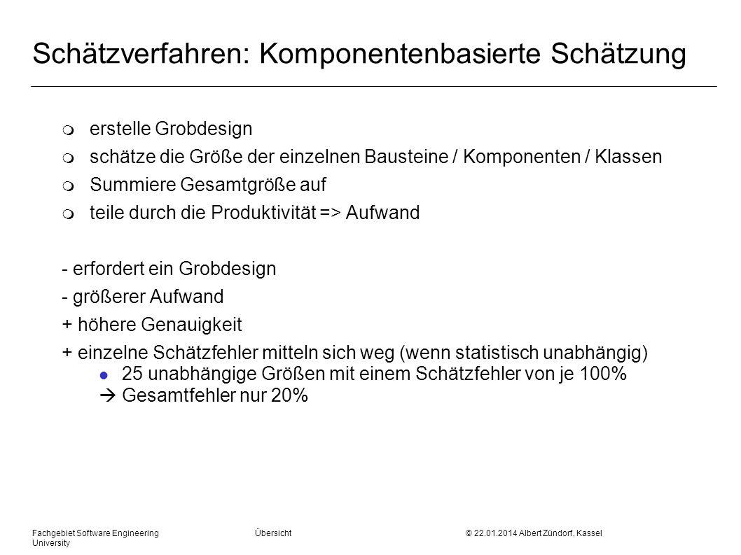 Fachgebiet Software Engineering Übersicht © 22.01.2014 Albert Zündorf, Kassel University Schätzverfahren: Komponentenbasierte Schätzung m erstelle Grobdesign m schätze die Größe der einzelnen Bausteine / Komponenten / Klassen m Summiere Gesamtgröße auf m teile durch die Produktivität => Aufwand - erfordert ein Grobdesign - größerer Aufwand + höhere Genauigkeit + einzelne Schätzfehler mitteln sich weg (wenn statistisch unabhängig) l 25 unabhängige Größen mit einem Schätzfehler von je 100% Gesamtfehler nur 20%