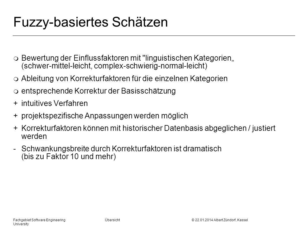 Fachgebiet Software Engineering Übersicht © 22.01.2014 Albert Zündorf, Kassel University Fuzzy-basiertes Schätzen m Bewertung der Einflussfaktoren mit linguistischen Kategorien (schwer-mittel-leicht, complex-schwierig-normal-leicht) m Ableitung von Korrekturfaktoren für die einzelnen Kategorien m entsprechende Korrektur der Basisschätzung + intuitives Verfahren + projektspezifische Anpassungen werden möglich + Korrekturfaktoren können mit historischer Datenbasis abgeglichen / justiert werden - Schwankungsbreite durch Korrekturfaktoren ist dramatisch (bis zu Faktor 10 und mehr)