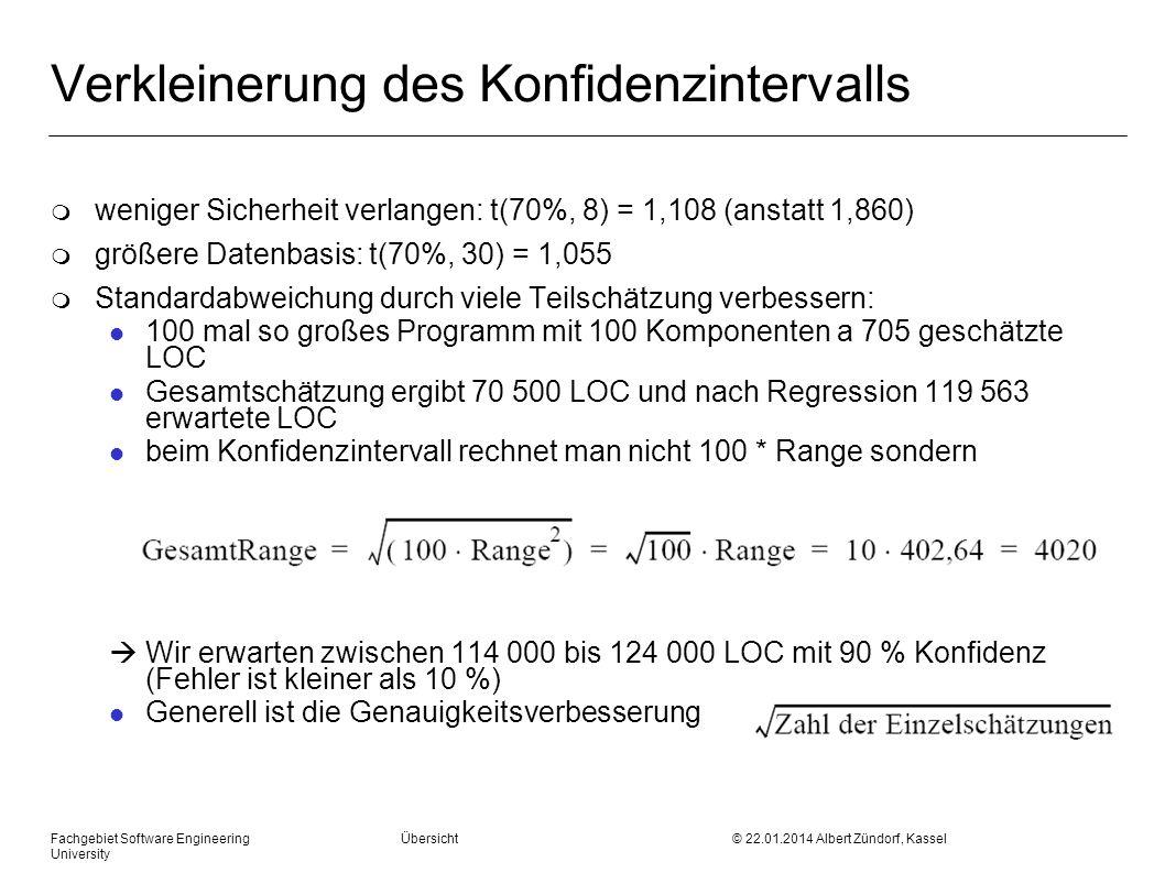 Fachgebiet Software Engineering Übersicht © 22.01.2014 Albert Zündorf, Kassel University Verkleinerung des Konfidenzintervalls m weniger Sicherheit verlangen: t(70%, 8) = 1,108 (anstatt 1,860) m größere Datenbasis: t(70%, 30) = 1,055 m Standardabweichung durch viele Teilschätzung verbessern: l 100 mal so großes Programm mit 100 Komponenten a 705 geschätzte LOC l Gesamtschätzung ergibt 70 500 LOC und nach Regression 119 563 erwartete LOC l beim Konfidenzintervall rechnet man nicht 100 * Range sondern Wir erwarten zwischen 114 000 bis 124 000 LOC mit 90 % Konfidenz (Fehler ist kleiner als 10 %) l Generell ist die Genauigkeitsverbesserung