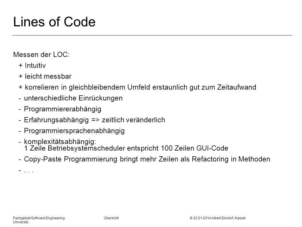 Fachgebiet Software Engineering Übersicht © 22.01.2014 Albert Zündorf, Kassel University Lines of Code Messen der LOC: + Intuitiv + leicht messbar + korrelieren in gleichbleibendem Umfeld erstaunlich gut zum Zeitaufwand - unterschiedliche Einrückungen - Programmiererabhängig - Erfahrungsabhängig => zeitlich veränderlich - Programmiersprachenabhängig - komplexitätsabhängig: 1 Zeile Betriebsystemscheduler entspricht 100 Zeilen GUI-Code - Copy-Paste Programmierung bringt mehr Zeilen als Refactoring in Methoden -...