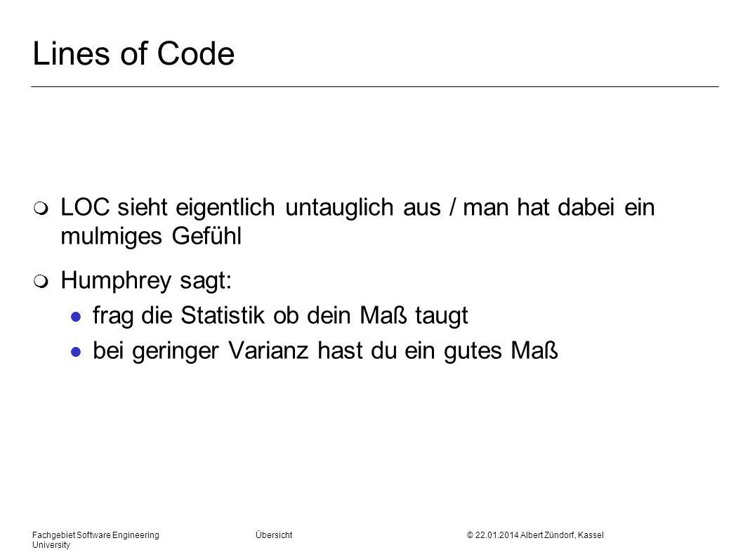 Fachgebiet Software Engineering Übersicht © 22.01.2014 Albert Zündorf, Kassel University Lines of Code m LOC sieht eigentlich untauglich aus / man hat dabei ein mulmiges Gefühl m Humphrey sagt: l frag die Statistik ob dein Maß taugt l bei geringer Varianz hast du ein gutes Maß