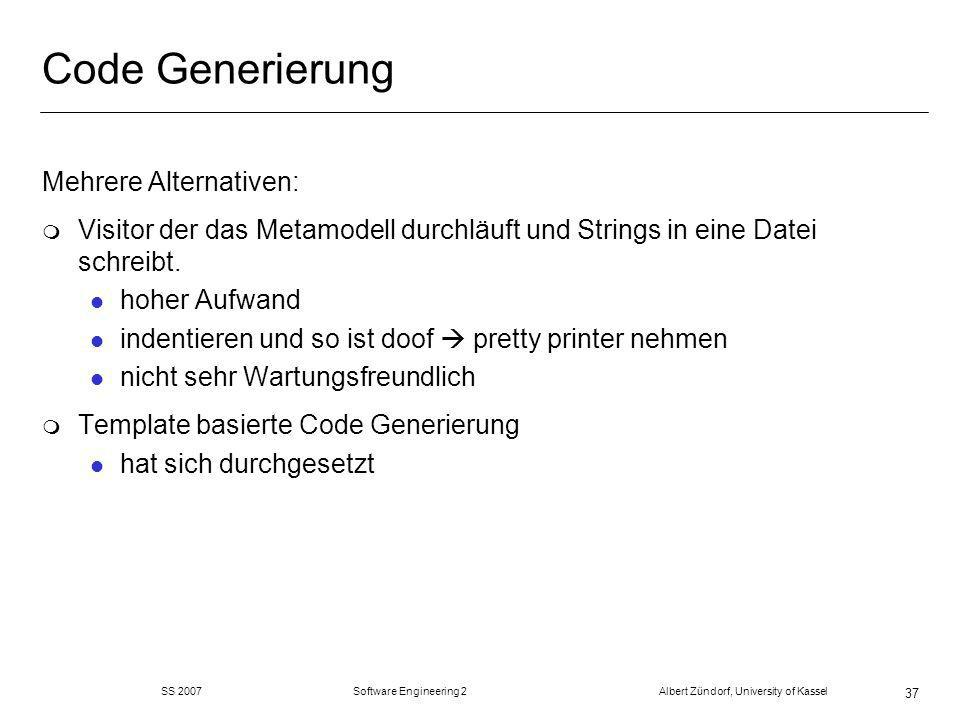 SS 2007 Software Engineering 2 Albert Zündorf, University of Kassel 37 Code Generierung Mehrere Alternativen: m Visitor der das Metamodell durchläuft