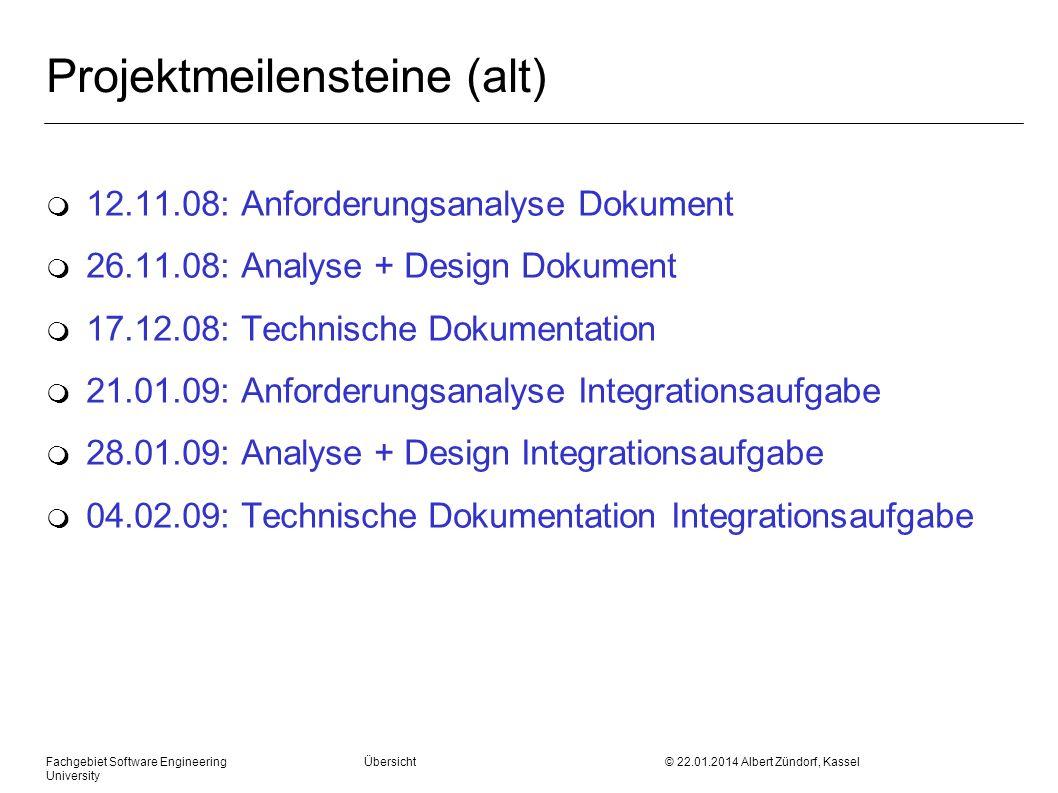 Fachgebiet Software Engineering Übersicht © 22.01.2014 Albert Zündorf, Kassel University Projektmeilensteine (neu) m 12.11.08: Anforderungsanalyse Dokument m 26.11.08: Projekthandbuch Sprint 2 m 17.12.08: Projekthandbuch Sprint 3 m 21.01.09: Projekthandbuch Integrationsaufgabe Sprint 1 m 28.01.09: Projekthandbuch Integrationsaufgabe Sprint 2 m 04.02.09: Projekthandbuch Integrationsaufgabe Sprint 3