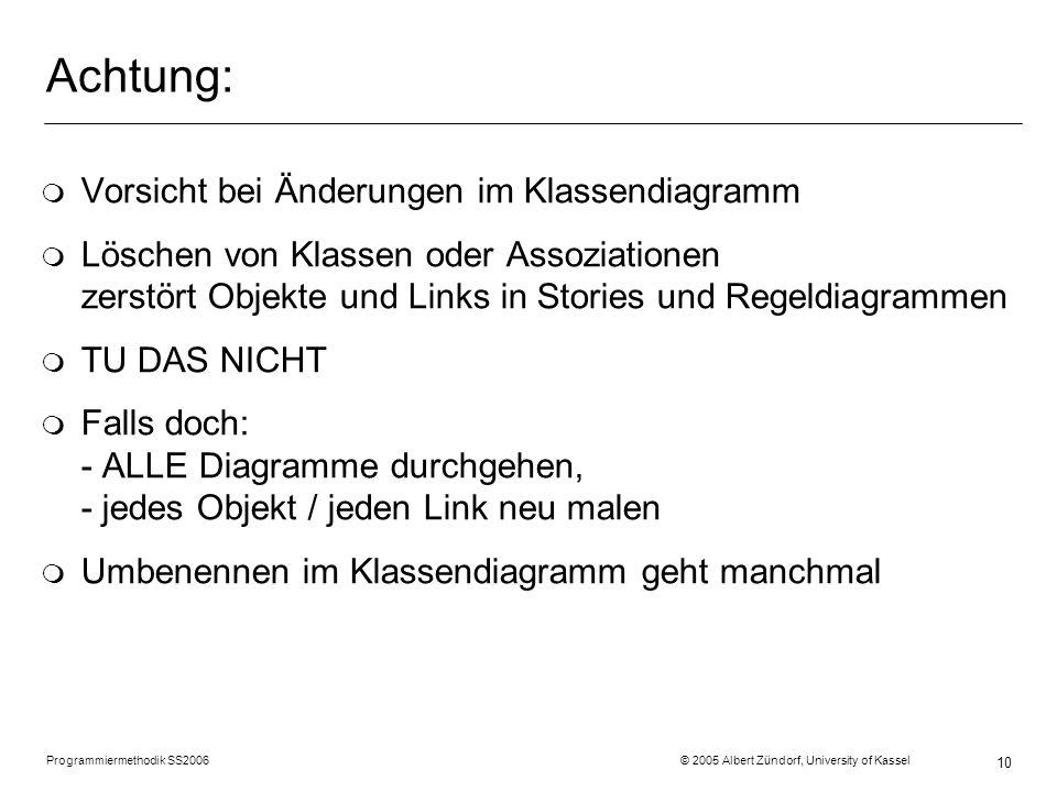 Programmiermethodik SS2006 © 2005 Albert Zündorf, University of Kassel 10 Achtung: m Vorsicht bei Änderungen im Klassendiagramm m Löschen von Klassen