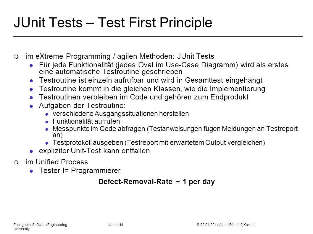 Fachgebiet Software Engineering Übersicht © 22.01.2014 Albert Zündorf, Kassel University JUnit Tests – Test First Principle m im eXtreme Programming / agilen Methoden: JUnit Tests l Für jede Funktionalität (jedes Oval im Use-Case Diagramm) wird als erstes eine automatische Testroutine geschrieben l Testroutine ist einzeln aufrufbar und wird in Gesamttest eingehängt l Testroutine kommt in die gleichen Klassen, wie die Implementierung l Testroutinen verbleiben im Code und gehören zum Endprodukt l Aufgaben der Testroutine: l verschiedene Ausgangssituationen herstellen l Funktionalität aufrufen l Messpunkte im Code abfragen (Testanweisungen fügen Meldungen an Testreport an) l Testprotokoll ausgeben (Testreport mit erwartetem Output vergleichen) l expliziter Unit-Test kann entfallen m im Unified Process l Tester != Programmierer Defect-Removal-Rate ~ 1 per day