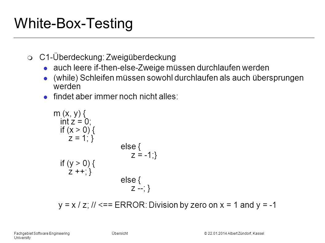 Fachgebiet Software Engineering Übersicht © 22.01.2014 Albert Zündorf, Kassel University White-Box-Testing m C1-Überdeckung: Zweigüberdeckung l auch leere if-then-else-Zweige müssen durchlaufen werden l (while) Schleifen müssen sowohl durchlaufen als auch übersprungen werden l findet aber immer noch nicht alles: m (x, y) { int z = 0; if (x > 0) { z = 1; } else { z = -1;} if (y > 0) { z ++; } else { z --; } y = x / z; // <== ERROR: Division by zero on x = 1 and y = -1