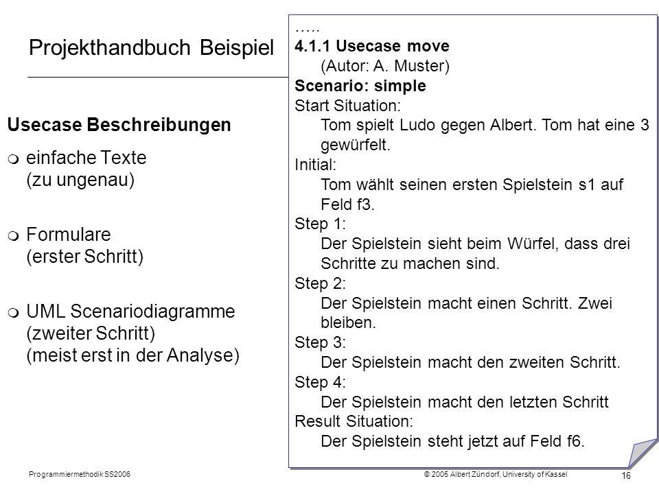 Programmiermethodik SS2006 © 2005 Albert Zündorf, University of Kassel 16 Projekthandbuch Beispiel Usecase Beschreibungen m einfache Texte (zu ungenau