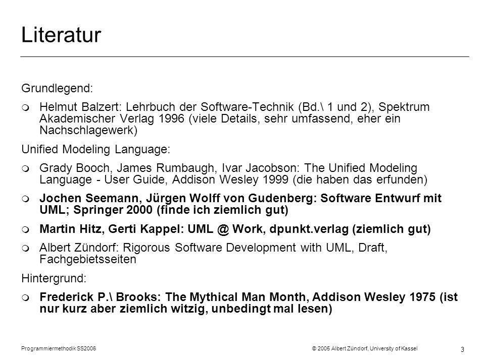 Programmiermethodik SS2006 © 2005 Albert Zündorf, University of Kassel 3 Literatur Grundlegend: m Helmut Balzert: Lehrbuch der Software-Technik (Bd.\