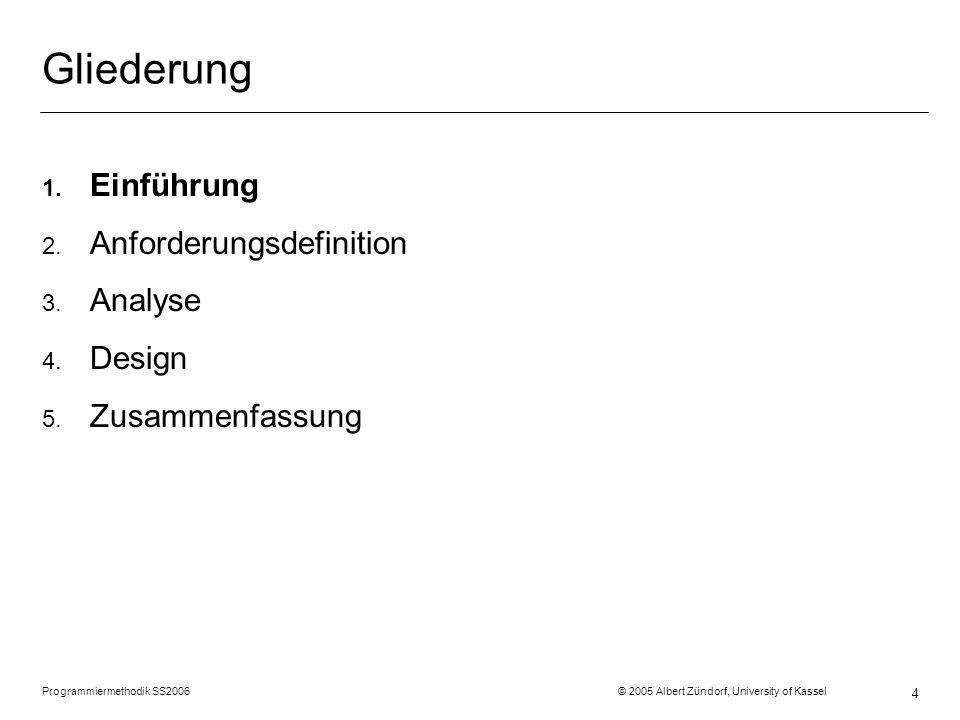 Programmiermethodik SS2006 © 2005 Albert Zündorf, University of Kassel 4 Gliederung 1. Einführung 2. Anforderungsdefinition 3. Analyse 4. Design 5. Zu