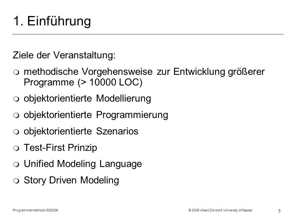 Programmiermethodik SS2006 © 2005 Albert Zündorf, University of Kassel 5 1. Einführung Ziele der Veranstaltung: m methodische Vorgehensweise zur Entwi