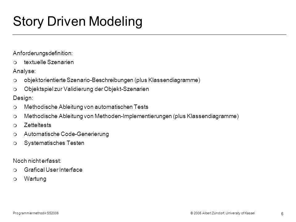 Programmiermethodik SS2006 © 2005 Albert Zündorf, University of Kassel 6 Story Driven Modeling Anforderungsdefinition: m textuelle Szenarien Analyse: