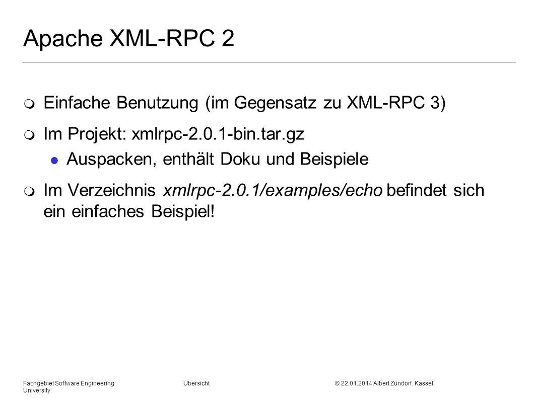 Fachgebiet Software Engineering Übersicht © 22.01.2014 Albert Zündorf, Kassel University Apache XML-RPC 2 m Einfache Benutzung (im Gegensatz zu XML-RPC 3) m Im Projekt: xmlrpc-2.0.1-bin.tar.gz l Auspacken, enthält Doku und Beispiele m Im Verzeichnis xmlrpc-2.0.1/examples/echo befindet sich ein einfaches Beispiel!