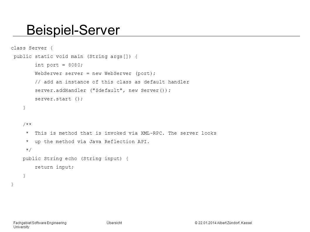 Fachgebiet Software Engineering Übersicht © 22.01.2014 Albert Zündorf, Kassel University Beispiel-Server class Server { public static void main (String args[]) { int port = 8080; WebServer server = new WebServer (port); // add an instance of this class as default handler server.addHandler ( $default , new Server()); server.start (); } /** * This is method that is invoked via XML-RPC.