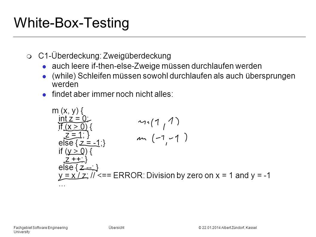 Fachgebiet Software Engineering Übersicht © 22.01.2014 Albert Zündorf, Kassel University White-Box-Testing m C1-Überdeckung: Zweigüberdeckung l auch leere if-then-else-Zweige müssen durchlaufen werden l (while) Schleifen müssen sowohl durchlaufen als auch übersprungen werden l findet aber immer noch nicht alles: m (x, y) { int z = 0; if (x > 0) { z = 1; } else { z = -1;} if (y > 0) { z ++; } else { z --; } y = x / z; // <== ERROR: Division by zero on x = 1 and y = -1...