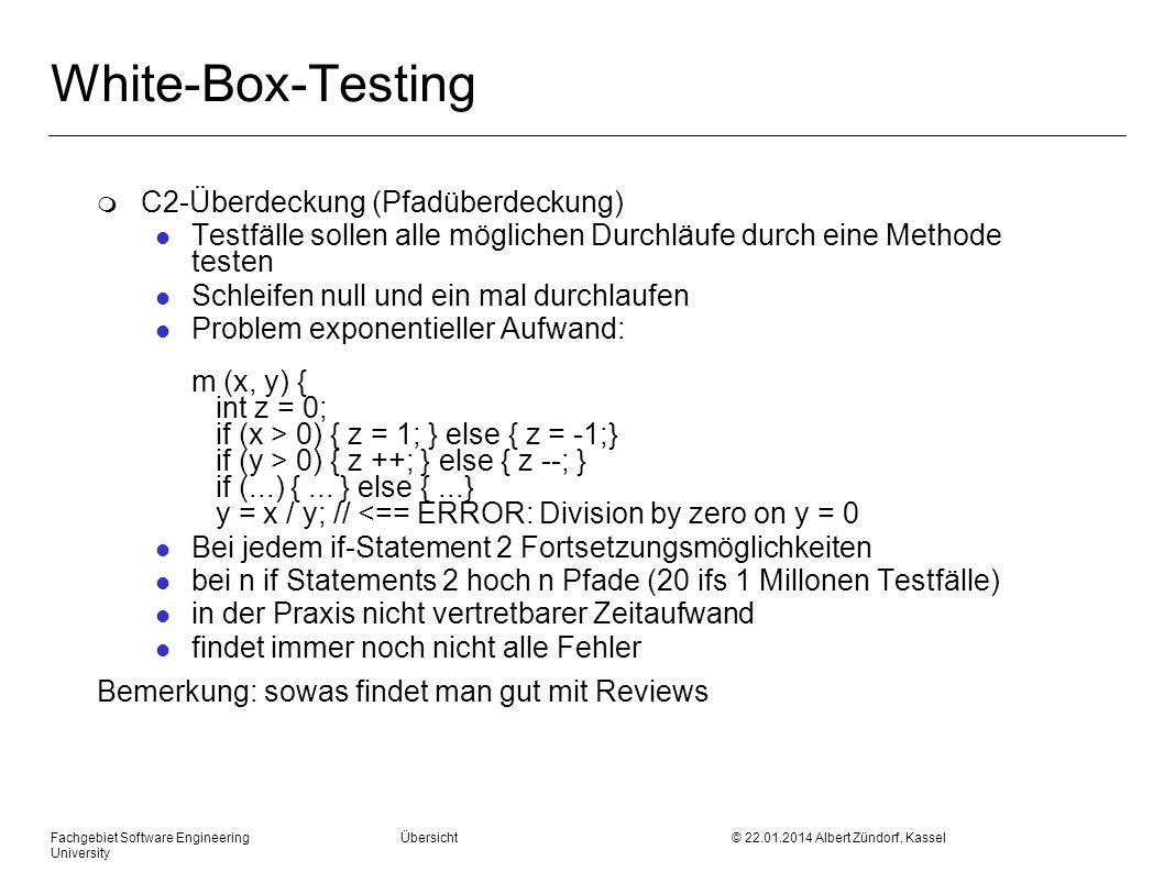 Fachgebiet Software Engineering Übersicht © 22.01.2014 Albert Zündorf, Kassel University White-Box-Testing m C2-Überdeckung (Pfadüberdeckung) l Testfälle sollen alle möglichen Durchläufe durch eine Methode testen l Schleifen null und ein mal durchlaufen l Problem exponentieller Aufwand: m (x, y) { int z = 0; if (x > 0) { z = 1; } else { z = -1;} if (y > 0) { z ++; } else { z --; } if (...) {...
