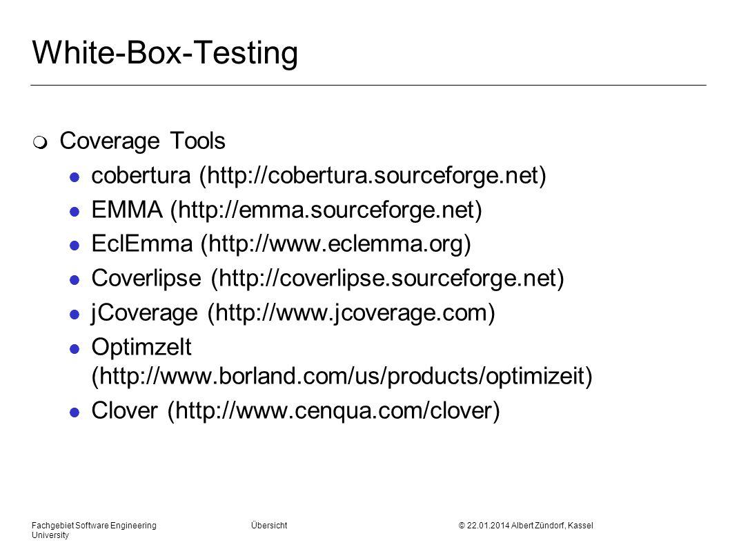 Fachgebiet Software Engineering Übersicht © 22.01.2014 Albert Zündorf, Kassel University White-Box-Testing m Coverage Tools l cobertura (http://cobertura.sourceforge.net) l EMMA (http://emma.sourceforge.net) l EclEmma (http://www.eclemma.org) l Coverlipse (http://coverlipse.sourceforge.net) l jCoverage (http://www.jcoverage.com) l OptimzeIt (http://www.borland.com/us/products/optimizeit) l Clover (http://www.cenqua.com/clover)