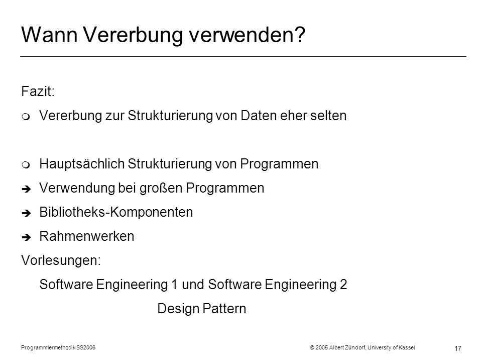 Programmiermethodik SS2006 © 2005 Albert Zündorf, University of Kassel 17 Wann Vererbung verwenden? Fazit: m Vererbung zur Strukturierung von Daten eh