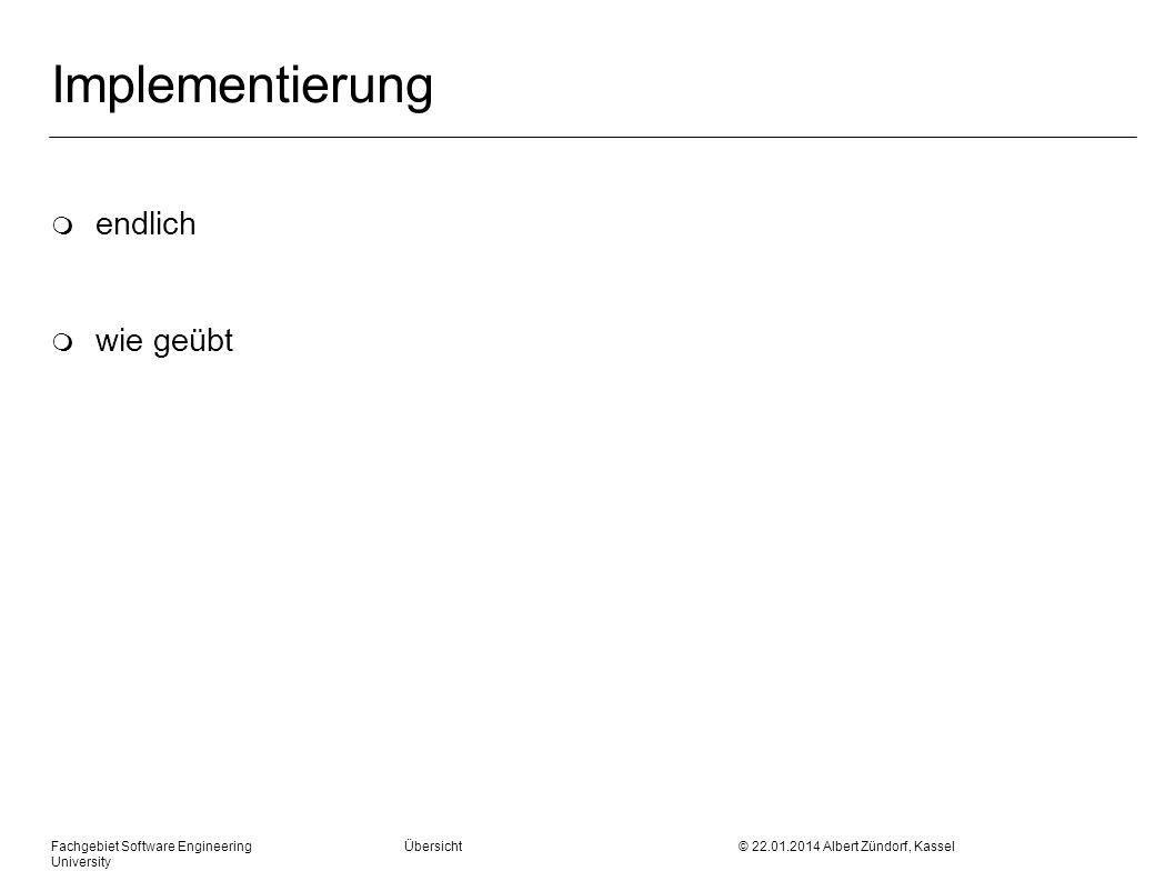 Fachgebiet Software Engineering Übersicht © 22.01.2014 Albert Zündorf, Kassel University Implementierung m endlich m wie geübt