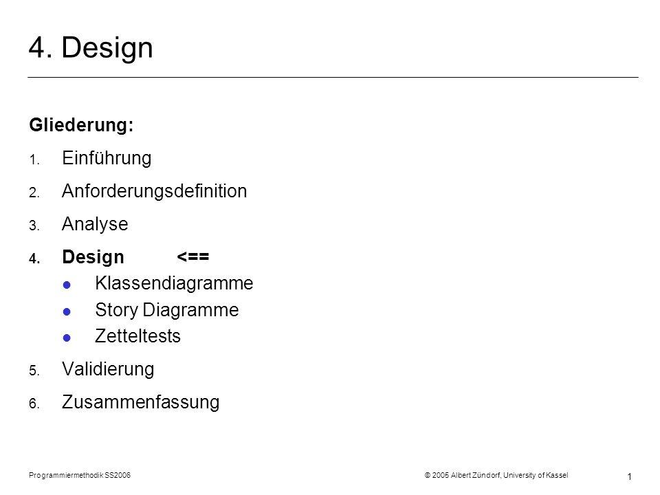 Programmiermethodik SS2006 © 2005 Albert Zündorf, University of Kassel 1 4. Design Gliederung: 1. Einführung 2. Anforderungsdefinition 3. Analyse 4. D