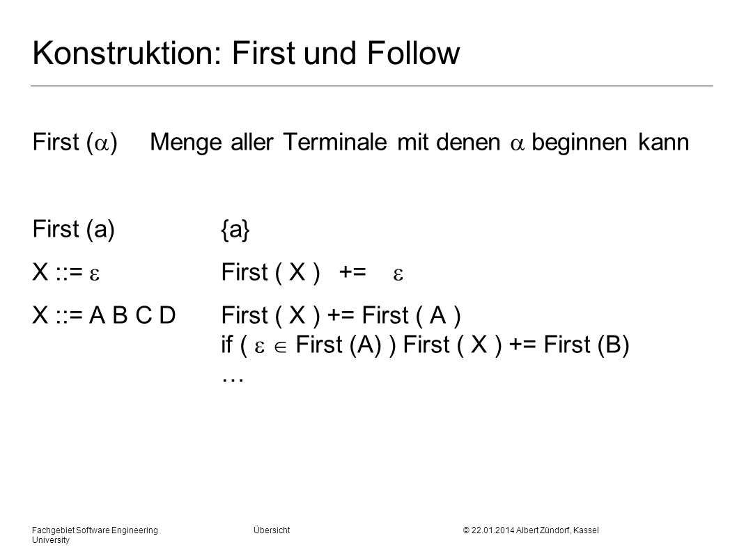 Fachgebiet Software Engineering Übersicht © 22.01.2014 Albert Zündorf, Kassel University Konstruktion: First und Follow First ( ) Menge aller Terminale mit denen beginnen kann First (a) {a} X ::= First ( X ) += X ::= A B C D First ( X ) += First ( A ) if ( First (A) ) First ( X ) += First (B) …
