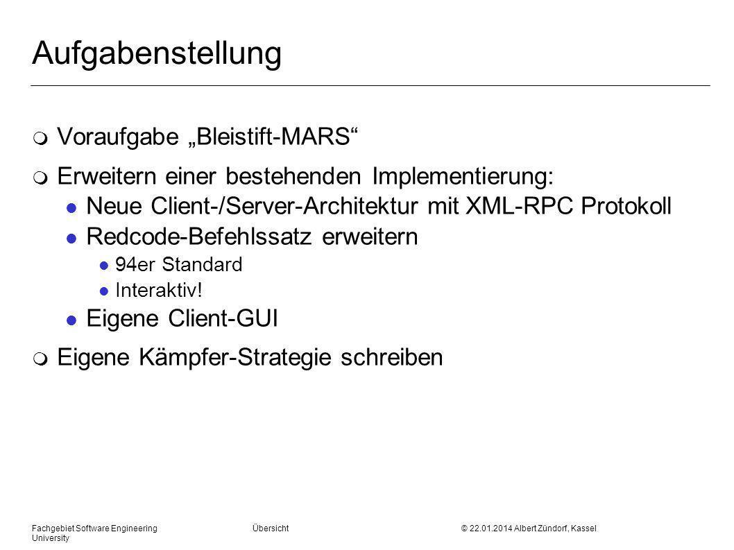 Fachgebiet Software Engineering Übersicht © 22.01.2014 Albert Zündorf, Kassel University Aufgabenstellung m Voraufgabe Bleistift-MARS m Erweitern einer bestehenden Implementierung: l Neue Client-/Server-Architektur mit XML-RPC Protokoll l Redcode-Befehlssatz erweitern l 94er Standard l Interaktiv.