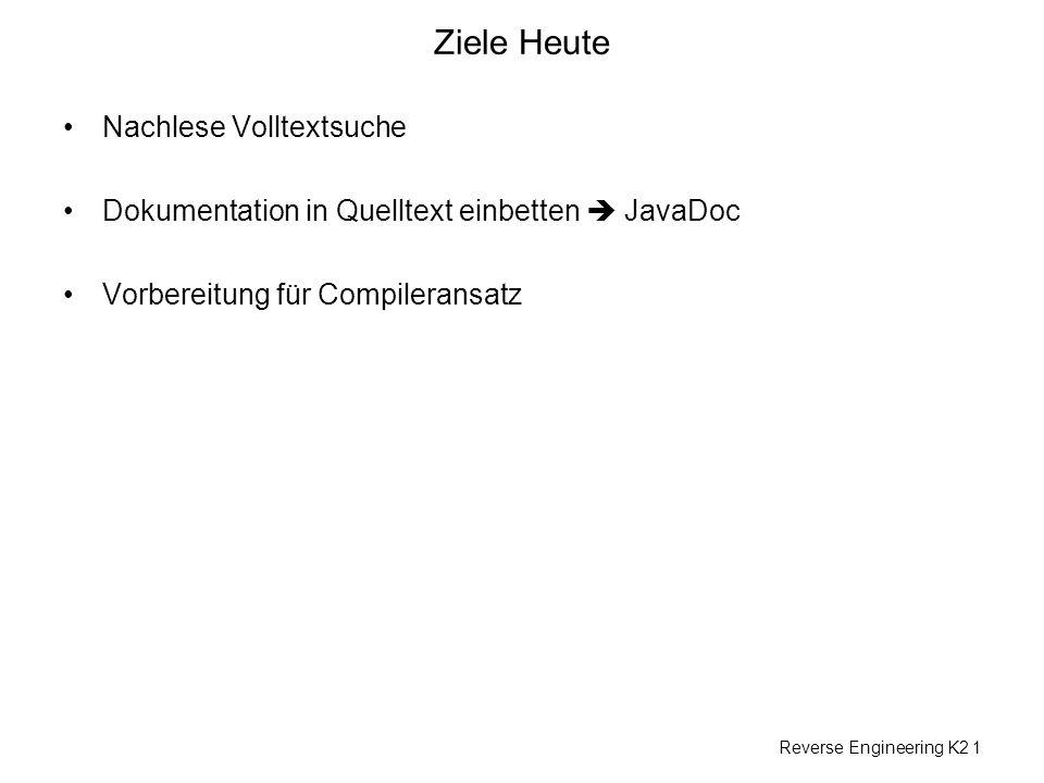 Reverse Engineering K2 1 Ziele Heute Nachlese Volltextsuche Dokumentation in Quelltext einbetten JavaDoc Vorbereitung für Compileransatz
