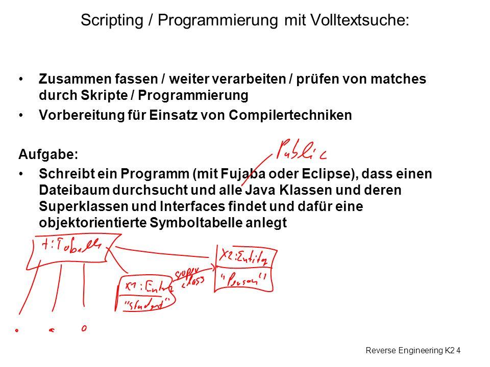 Reverse Engineering K2 4 Scripting / Programmierung mit Volltextsuche: Zusammen fassen / weiter verarbeiten / prüfen von matches durch Skripte / Programmierung Vorbereitung für Einsatz von Compilertechniken Aufgabe: Schreibt ein Programm (mit Fujaba oder Eclipse), dass einen Dateibaum durchsucht und alle Java Klassen und deren Superklassen und Interfaces findet und dafür eine objektorientierte Symboltabelle anlegt