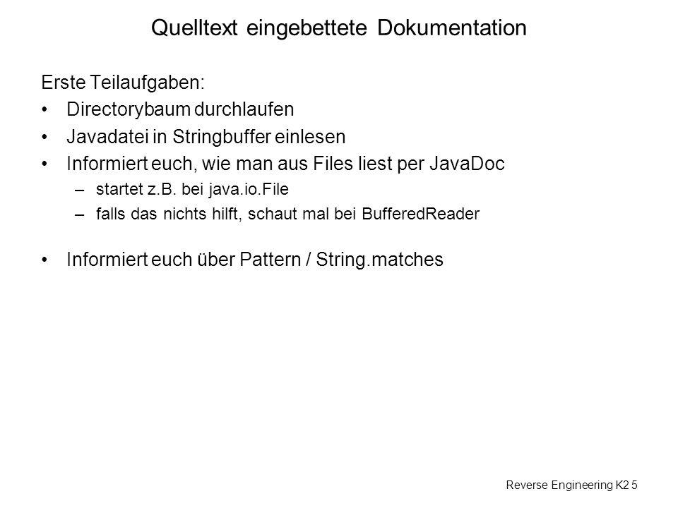 Reverse Engineering K2 5 Quelltext eingebettete Dokumentation Erste Teilaufgaben: Directorybaum durchlaufen Javadatei in Stringbuffer einlesen Informiert euch, wie man aus Files liest per JavaDoc –startet z.B.