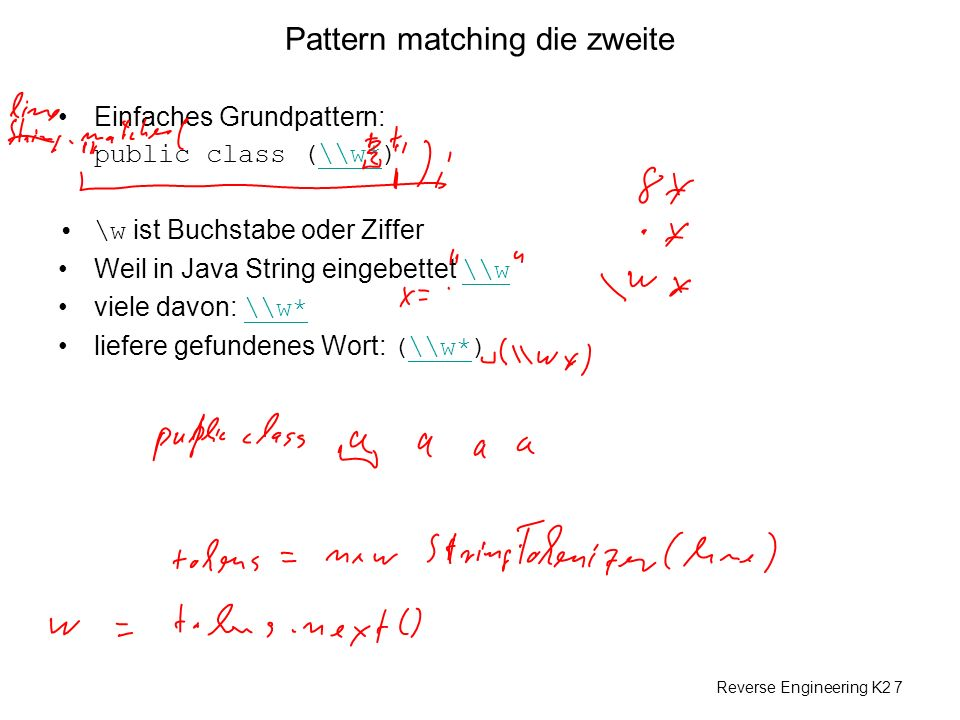 Reverse Engineering K2 7 Pattern matching die zweite Einfaches Grundpattern: public class (\\w*)\\w* \w ist Buchstabe oder Ziffer Weil in Java String eingebettet \\w \\w viele davon: \\w* \\w* liefere gefundenes Wort: (\\w*)\\w*