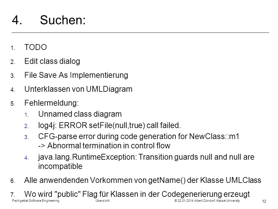 Fachgebiet Software Engineering Übersicht © 22.01.2014 Albert Zündorf, Kassel University 12 4.Suchen: 1. TODO 2. Edit class dialog 3. File Save As Imp
