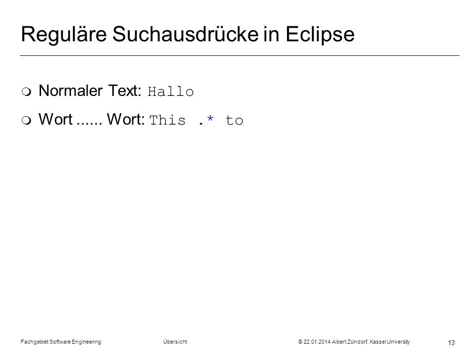 Fachgebiet Software Engineering Übersicht © 22.01.2014 Albert Zündorf, Kassel University 13 Reguläre Suchausdrücke in Eclipse Normaler Text: Hallo Wor