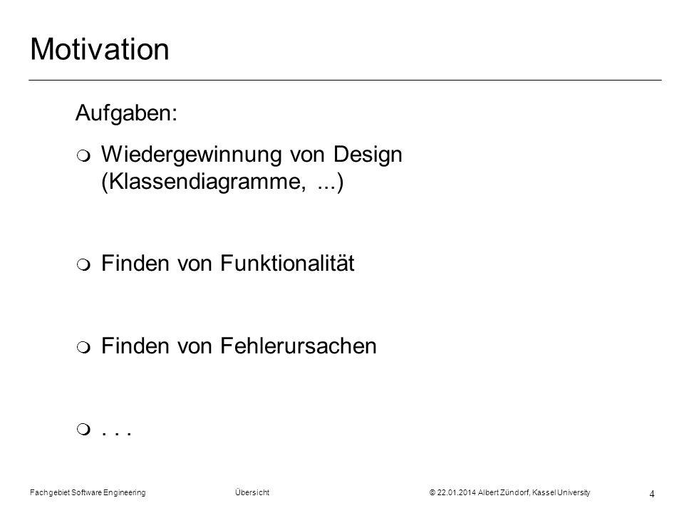 Fachgebiet Software Engineering Übersicht © 22.01.2014 Albert Zündorf, Kassel University 4 Motivation Aufgaben: m Wiedergewinnung von Design (Klassend