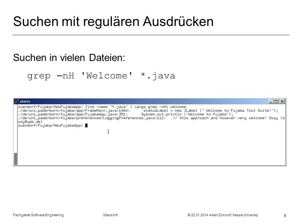 Fachgebiet Software Engineering Übersicht © 22.01.2014 Albert Zündorf, Kassel University 8 Suchen mit regulären Ausdrücken Suchen in vielen Dateien: g