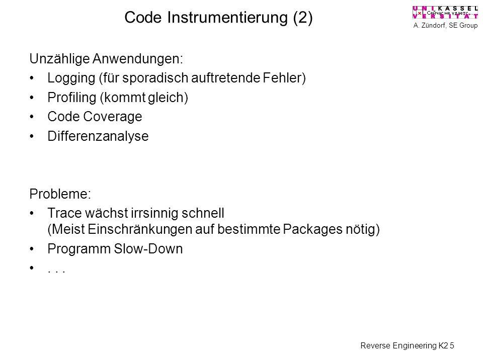 A. Zündorf, SE Group Reverse Engineering K2 5 Code Instrumentierung (2) Unzählige Anwendungen: Logging (für sporadisch auftretende Fehler) Profiling (