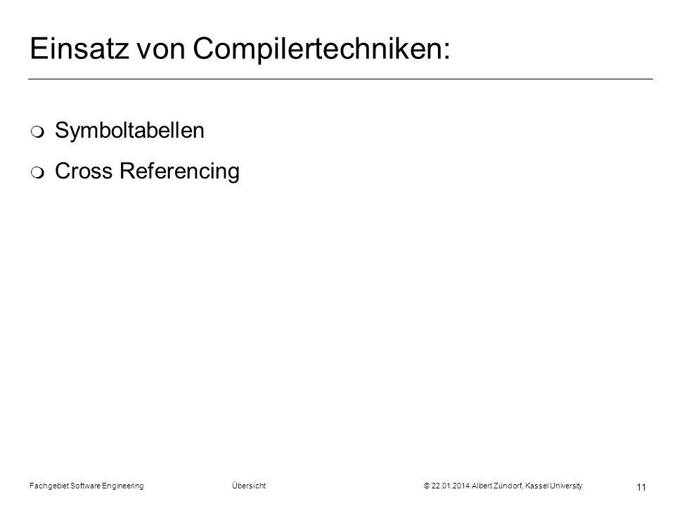 Fachgebiet Software Engineering Übersicht © 22.01.2014 Albert Zündorf, Kassel University 11 Einsatz von Compilertechniken: m Symboltabellen m Cross Re