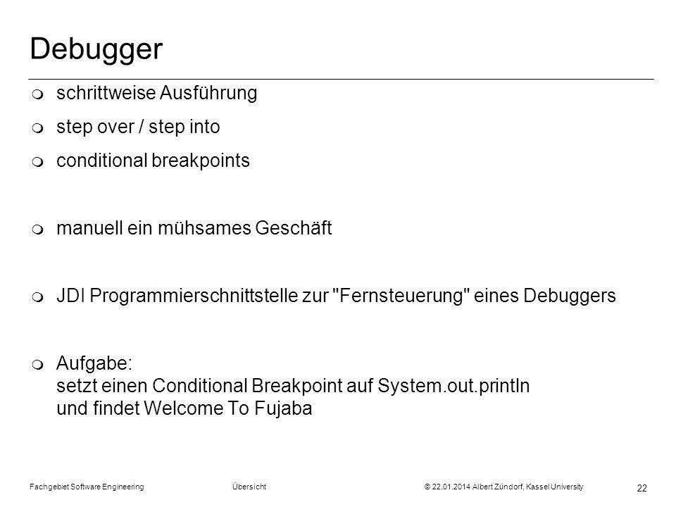 Fachgebiet Software Engineering Übersicht © 22.01.2014 Albert Zündorf, Kassel University 22 Debugger m schrittweise Ausführung m step over / step into